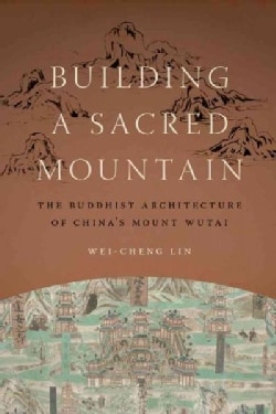 Building a Sacred Mountain: The Buddhist Architecture of China's Mount Wutai (Hardcover)