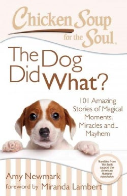 Chicken Soup for the Soul The Dog Did What?: 101 Amazing Stories of Magical Moments, Miracles and... Mayhem (Paperback)