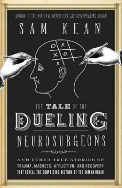The Tale of the Dueling Neurosurgeons: The History of the Human Brain As Revealed by True Stories of Trauma, Madn... (Hardcover)