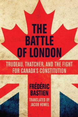The Battle of London: Trudeau, Thatcher, and the Fight for Canada's Constitution (Paperback)
