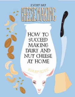 Everyday Cheesemaking: How to Succeed Making Dairy and Nut Cheese at Home (Paperback)