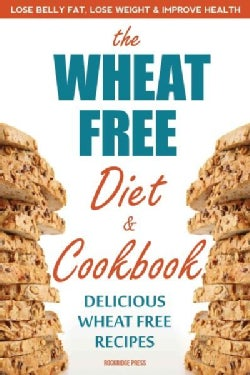 The Wheat Free Diet & Cookbook: Lose Belly Fat, Lose Weight, and Improve Health With Delicious Wheat Free Recipes (Paperback)