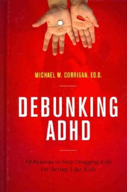 Debunking ADHD: 10 Reasons to Stop Drugging Kids for Acting Like Kids (Hardcover)