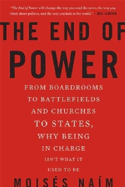 The End of Power: From Boardrooms to Battlefields and Churches to States, Why Being in Charge Isn't What It Used ... (Paperback)
