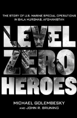 Level Zero Heroes: The Story of U.S. Marine Special Operations in Bala Murghab, Afghanistan (Hardcover)