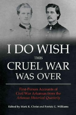 I Do Wish This Cruel War Was Over: First-Person Accounts of Civil War Arkansas from the Arkansas Historical Quart... (Paperback)