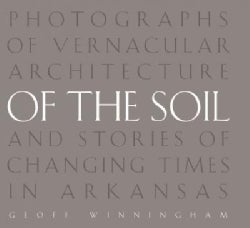 Of the Soil: Photographs of Vernacular Architecture and Stories of Changing Times in Arkansas (Hardcover)
