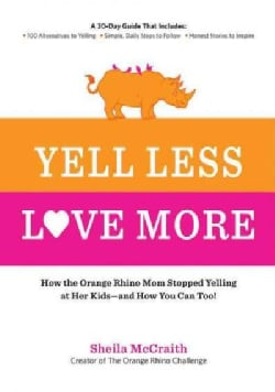 Yell Less, Love More: How the Orange Rhino Mom Stopped Yelling at Her Kids - and How You Can Too!: A 30-Day Guide... (Paperback)