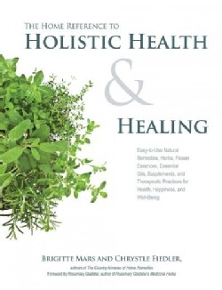 The Home Reference to Holistic Health & Healing: Easy-to-Use Natural Remedies, Herbs, Flower Essences, Essential ... (Paperback)