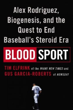 Blood Sport: Alex Rodriguez, Biogenesis, and the Quest to End Baseball's Steroid Era (Hardcover)