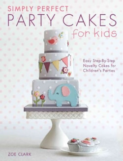 Simply Perfect Party Cakes for Kids: Easy Step-by-step Novelty Cakes for Children's Parties (Paperback)