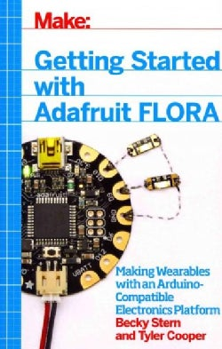 Getting Started With Adafruit Flora: Making Wearables With an Arduino-compatible Electronics Platform (Paperback)