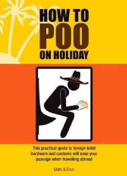 How to Poo on Holiday: This Practical Guide to Foreign Toilet Hardware and Customes Will Ease Your Passage When T... (Paperback)