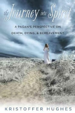 The Journey into Spirit: A Pagan's Perspective on Death, Dying & Bereavement (Paperback)