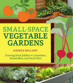 Small-Space Vegetable Gardens: Growing Great Edibles in Containers, Raised Beds, and Small Plots (Paperback)