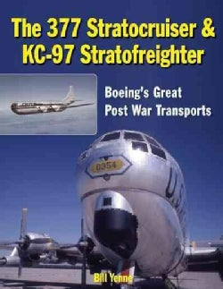 The 377 Stratocruiser & KC-97 Stratofreighter: Boeing's Great Post War Transports (Hardcover)