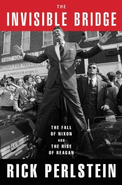 The Invisible Bridge: The Fall of Nixon and the Rise of Reagan (Hardcover)