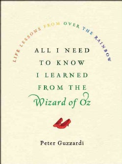 All I Need to Know I Learned from the Wizard of Oz: Life Lessons from over the Rainbow (Hardcover)
