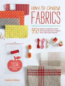 How to Choose Fabrics: 350 Fabric Swatches and Combinations to Inspire Your Sewing Projects (Paperback)