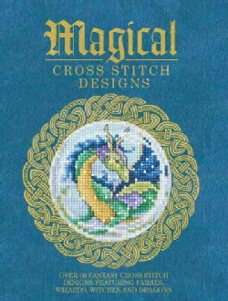 Magical Cross Stitch Designs: Over 60 Fantasy Cross Stitch Designs Featuring Fairies, Wizards, Witches and Dragons (Paperback)