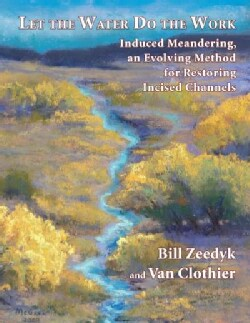 Let the Water Do the Work: Induced Meandering, an Evolving Method for Restoring Incised Channels (Paperback)