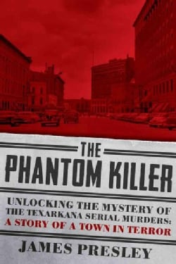 The Phantom Killer: Unlocking the Mystery of the Texarkana Serial Murders: the Story of a Town in Terror (Hardcover)