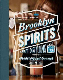 Brooklyn Spirits: Craft Distilling and Cocktails from the World's Hippest Borough (Hardcover)