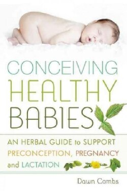 Conceiving Healthy Babies: An Herbal Guide to Support Preconception, Pregnancy and Lactation (Paperback)