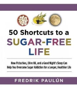 50 Shortcuts to a Sugar-Free Life: How Pistachios, Olive Oil, and a Good Night's Sleep Can Help You Overcome Suga... (Paperback)