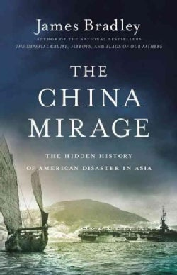 The China Mirage: The Hidden History of American Disaster in Asia (Hardcover)