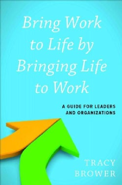 Bring Work to Life by Bringing Life to Work: A Guide for Leaders and Organizations (Hardcover)