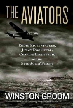 The Aviators: Eddie Rickenbacker, Jimmy Doolittle, Charles Lindbergh, and the Epic Age of Flight (Paperback)