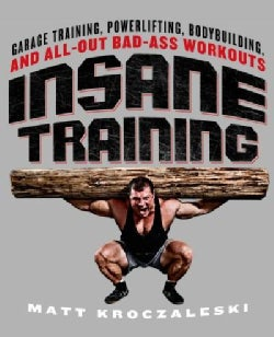 Insane Training: Garage Training, Powerlifting, Bodybuilding, and All-Out Bad-Ass Workouts (Paperback)
