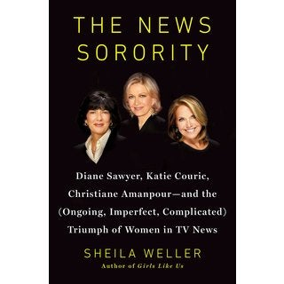 The News Sorority: Diane Sawyer, Katie Couric, Christiane Amanpour - and the (Ongoing, Imperfect, Complicated) Tr... (Hardcover)