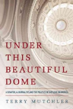 Under This Beautiful Dome: A Senator, a Journalist, and the Politics of Gay Love in America (Hardcover)