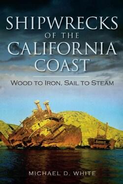 Shipwrecks of the California Coast: Wood to Iron, Sail to Steam (Paperback)