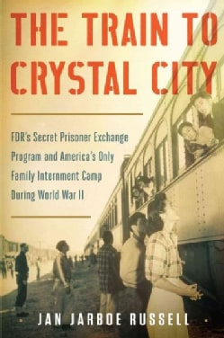 The Train to Crystal City: FDR's Secret Prisoner Exchange Program and America's Only Family Internment Camp Durin... (Hardcover)
