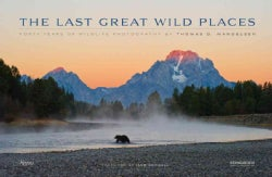 The Last Great Wild Places: Forty Years of Wildlife Photography by Thomas D. Mangelsen (Hardcover)