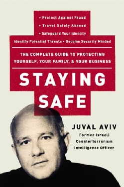 Staying Safe: The Complete Guide to Protecting Yourself, Your Family, and Your Business (Paperback)