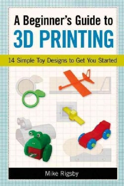 A Beginner's Guide to 3D Printing: 14 Simple Toy Designs to Get You Started (Paperback)