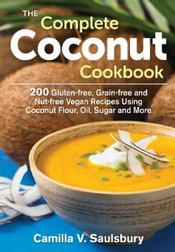 The Complete Coconut Cookbook: 200 Gluten-free, Grain-free and Nut-free Vegan Recipes Using Coconut Flour, Oil, S... (Paperback)