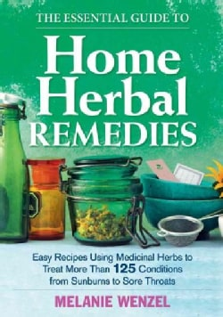 The Essential Guide to Home Herbal Remedies: Easy Recipes Using Medicinal Herbs to Treat More Than 125 Conditions... (Paperback)