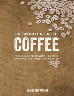 The World Atlas of Coffee: From Beans to Brewing - Coffees Explored, Explained and Enjoyed (Hardcover)