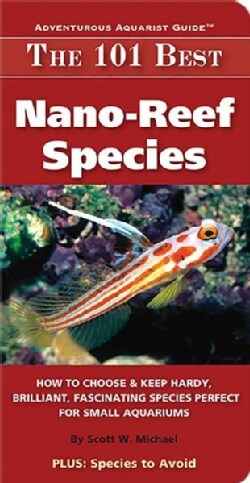 The 101 Best Nano-Reef Species: How to Choose & Keep Hardy, Brilliant, Fascinating Species That Will Thrive in Yo... (Paperback)