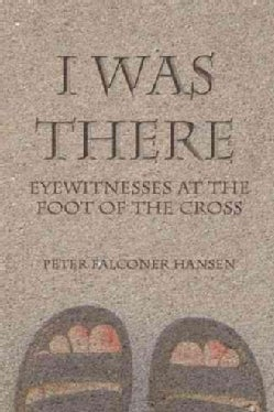 I Was There: Eyewitnesses at the Foot of the Cross (Paperback)