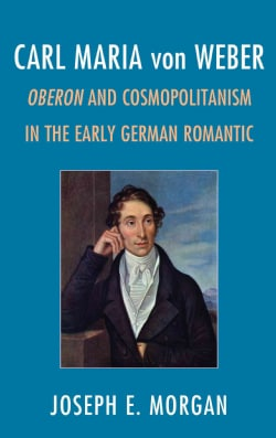 Carl Maria von Weber: Oberon and Cosmopolitanism in the Early German Romantic (Hardcover)