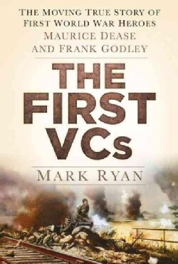 The First VCs: The Moving True Story of First World War Heroes Maurice Dease and Frank Godley (Hardcover)
