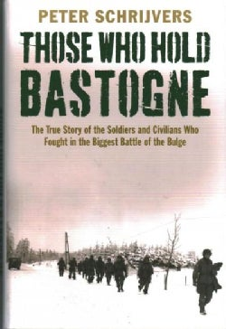 Those Who Hold Bastogne: The True Story of the Soldiers and Civilians Who Fought in the Biggest Battle of the Bulge (Hardcover)