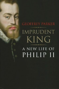 Imprudent King: A New Life of Philip II (Hardcover)