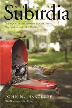Welcome to Subirdia: Sharing Our Neighborhoods With Wrens, Robins, Woodpeckers, and Other Wildlife (Hardcover)